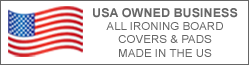 USA Owned Business. All ironing board covers and pads made int the USA.